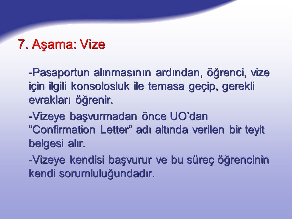 7. Aşama: Vize -Pasaportun alınmasının ardından, öğrenci, vize için ilgili konsolosluk ile temasa geçip, gerekli evrakları öğrenir. -Vizeye başvurmada
