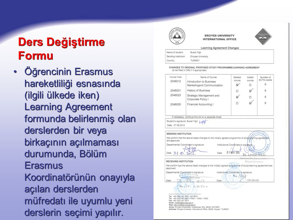 Ders Değiştirme Formu Öğrencinin Erasmus hareketliliği esnasında (ilgili ülkede iken) Learning Agreement formunda belirlenmiş olan derslerden bir veya birkaçının açılmaması durumunda, Bölüm Erasmus Koordinatörünün onayıyla açılan derslerden müfredatı ile uyumlu yeni derslerin seçimi yapılır.