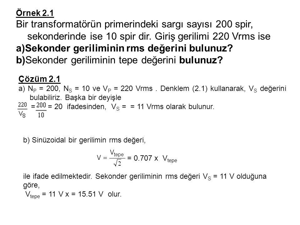 Örnek 2.1 Bir transformatörün primerindeki sargı sayısı 200 spir, sekonderinde ise 10 spir dir. Giriş gerilimi 220 Vrms ise a)Sekonder geriliminin rms