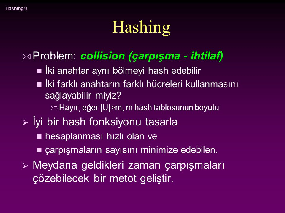 Hashing 8 Hashing * Problem: collision (çarpışma - ihtilaf) n İki anahtar aynı bölmeyi hash edebilir n İki farklı anahtarın farklı hücreleri kullanmas
