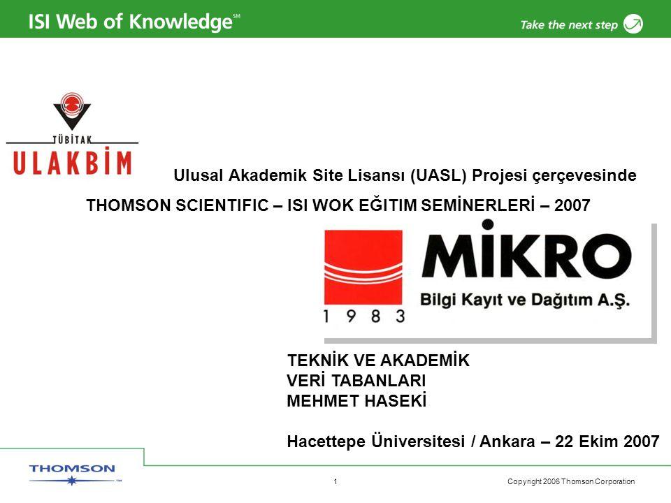 Copyright 2006 Thomson Corporation 1 Ulusal Akademik Site Lisansı (UASL) Projesi çerçevesinde THOMSON SCIENTIFIC – ISI WOK EĞITIM SEMİNERLERİ – 2007 TEKNİK VE AKADEMİK VERİ TABANLARI MEHMET HASEKİ Hacettepe Üniversitesi / Ankara – 22 Ekim 2007
