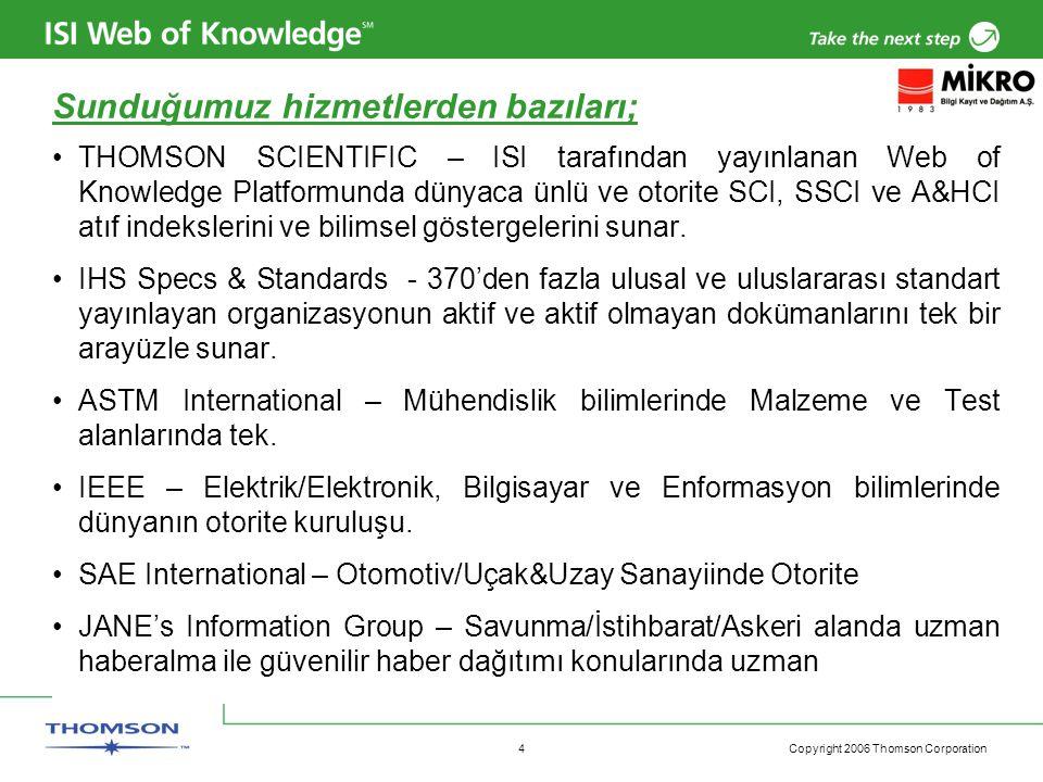 Copyright 2006 Thomson Corporation 4 Sunduğumuz hizmetlerden bazıları; THOMSON SCIENTIFIC – ISI tarafından yayınlanan Web of Knowledge Platformunda dünyaca ünlü ve otorite SCI, SSCI ve A&HCI atıf indekslerini ve bilimsel göstergelerini sunar.