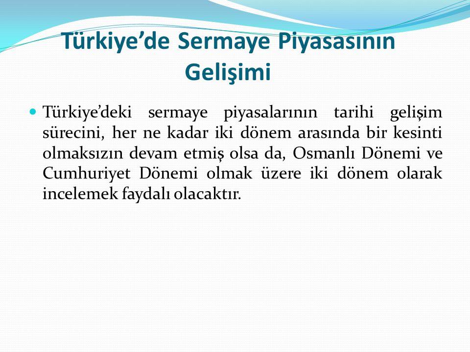 Osmanlı Döneminde Sermaye Piyasası Avrupa'da yaşanan sanayi devrimi ve sömürgecilik hareketleri büyük anonim şirketlerin ortaya çıkmasına ve bunların halka açılmasına yol açtığında, Osmanlı'da yaşayan yabancı tacirler ve azınlıklar da bu şirketlerin tahvil ve hisse senetleriyle ilgilenmeye başlamıştır.