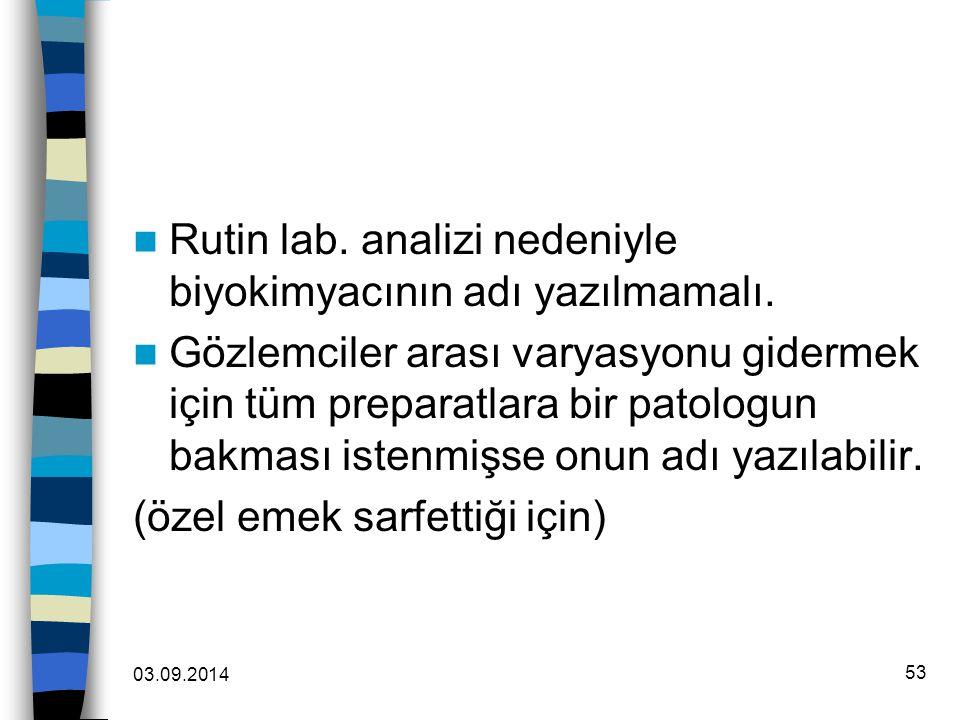 03.09.2014 53 Rutin lab. analizi nedeniyle biyokimyacının adı yazılmamalı. Gözlemciler arası varyasyonu gidermek için tüm preparatlara bir patologun b