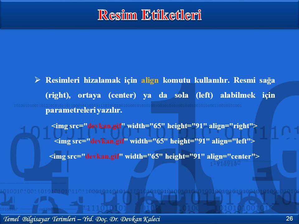 26 Temel Bilgisayar Terimleri – Yrd. Doç. Dr. Devkan Kaleci  Resimleri hizalamak için align komutu kullanılır. Resmi sağa (right), ortaya (center) ya