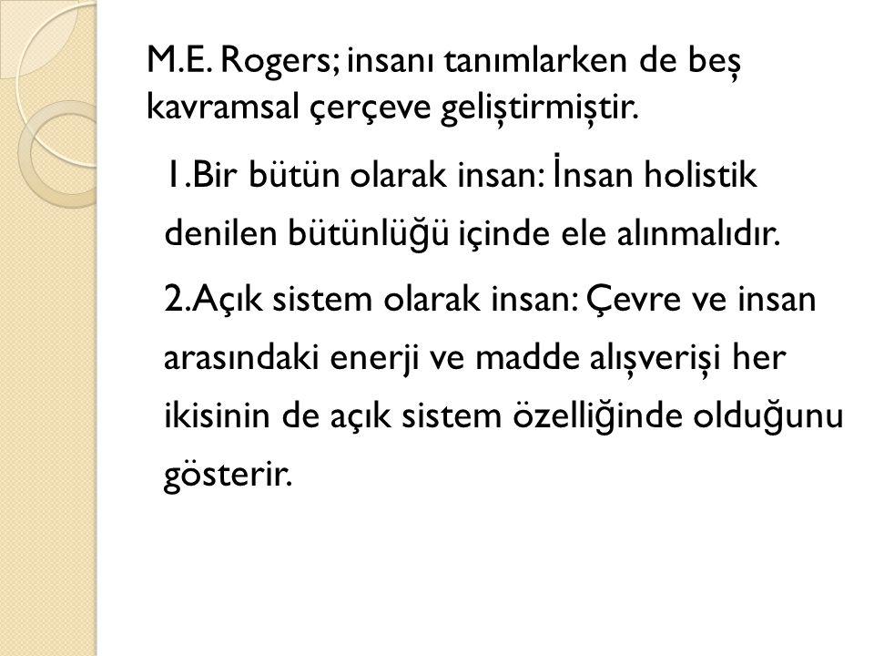 M.E. Rogers; insanı tanımlarken de beş kavramsal çerçeve geliştirmiştir. 1.Bir bütün olarak insan: İ nsan holistik denilen bütünlü ğ ü içinde ele alın