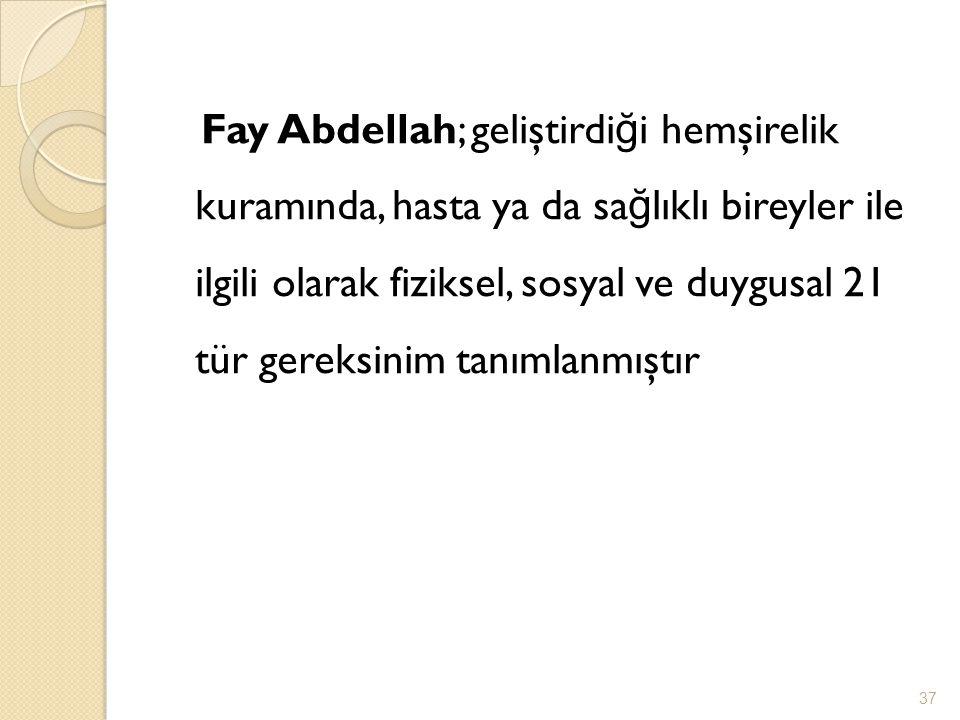Fay Abdellah; geliştirdi ğ i hemşirelik kuramında, hasta ya da sa ğ lıklı bireyler ile ilgili olarak fiziksel, sosyal ve duygusal 21 tür gereksinim ta