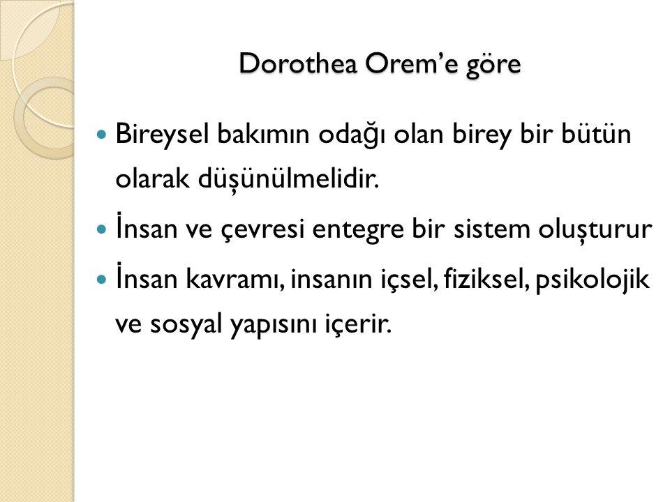 Dorothea Orem'e göre Bireysel bakımın oda ğ ı olan birey bir bütün olarak düşünülmelidir. İ nsan ve çevresi entegre bir sistem oluşturur İ nsan kavram