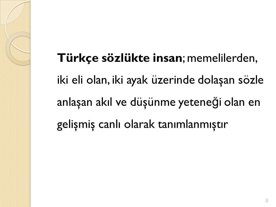 Türkçe sözlükte insan; memelilerden, iki eli olan, iki ayak üzerinde dolaşan sözle anlaşan akıl ve düşünme yetene ğ i olan en gelişmiş canlı olarak ta