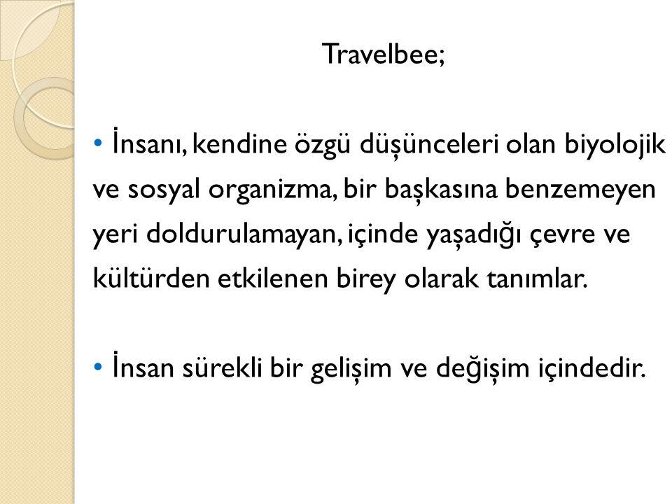 Travelbee; İ nsanı, kendine özgü düşünceleri olan biyolojik ve sosyal organizma, bir başkasına benzemeyen yeri doldurulamayan, içinde yaşadı ğ ı çevre