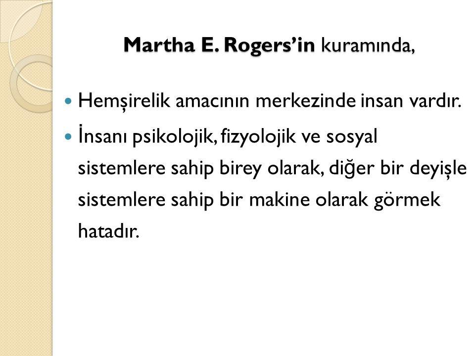 Martha E. Rogers'in kuramında, Hemşirelik amacının merkezinde insan vardır. İ nsanı psikolojik, fizyolojik ve sosyal sistemlere sahip birey olarak, di