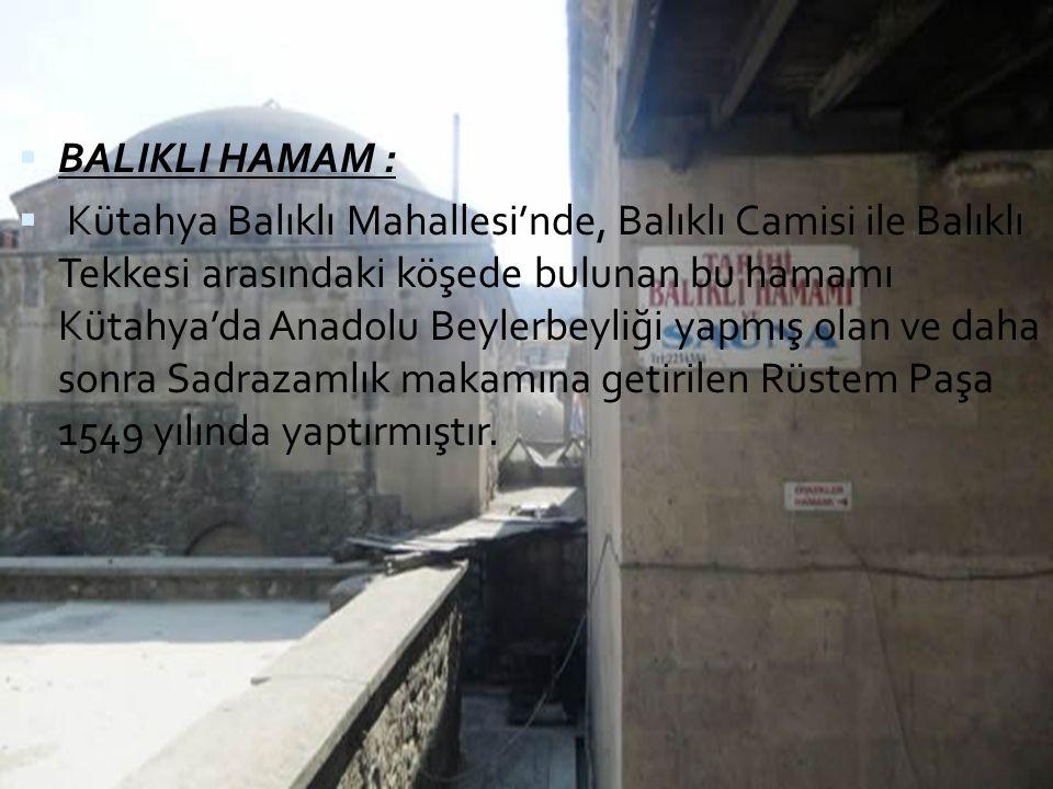  BALIKLI HAMAM :  Kütahya Balıklı Mahallesi'nde, Balıklı Camisi ile Balıklı Tekkesi arasındaki köşede bulunan bu hamamı Kütahya'da Anadolu Beylerbey