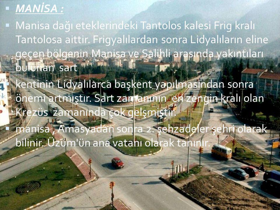  MANİSA :  Manisa dağı eteklerindeki Tantolos kalesi Frig kralı Tantolosa aittir. Frigyalılardan sonra Lidyalıların eline geçen bölgenin Manisa ve S