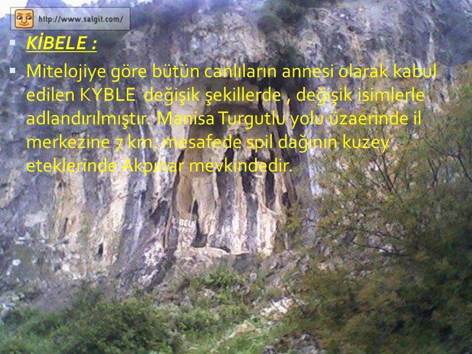  KİBELE :  Mitelojiye göre bütün canlıların annesi olarak kabul edilen KYBLE değişik şekillerde, değişik isimlerle adlandırılmıştır. Manisa Turgutlu