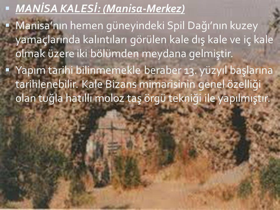  MANİSA KALESİ: (Manisa-Merkez)  Manisa'nın hemen güneyindeki Spil Dağı'nın kuzey yamaçlarında kalıntıları görülen kale dış kale ve iç kale olmak üz