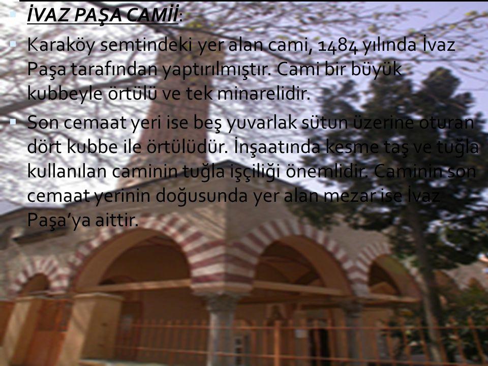  İVAZ PAŞA CAMİİ:  Karaköy semtindeki yer alan cami, 1484 yılında İvaz Paşa tarafından yaptırılmıştır. Cami bir büyük kubbeyle örtülü ve tek minarel