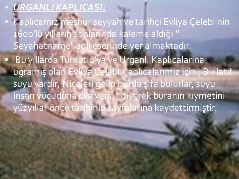  URGANLI KAPLICASI:  Kaplıcamız meşhur seyyah ve tarihçi Evliya Çelebi'nin 1600'lü yılların sonlarında kaleme aldığı