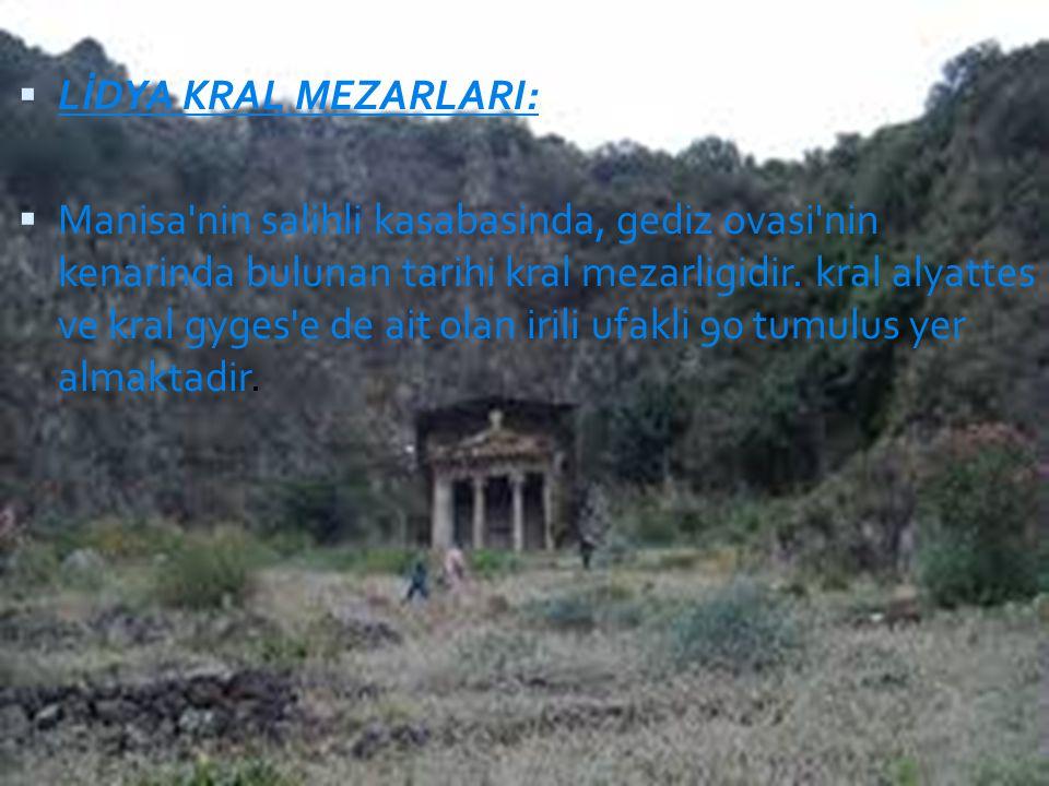  LİDYA KRAL MEZARLARI:  Manisa'nin salihli kasabasinda, gediz ovasi'nin kenarinda bulunan tarihi kral mezarligidir. kral alyattes ve kral gyges'e de