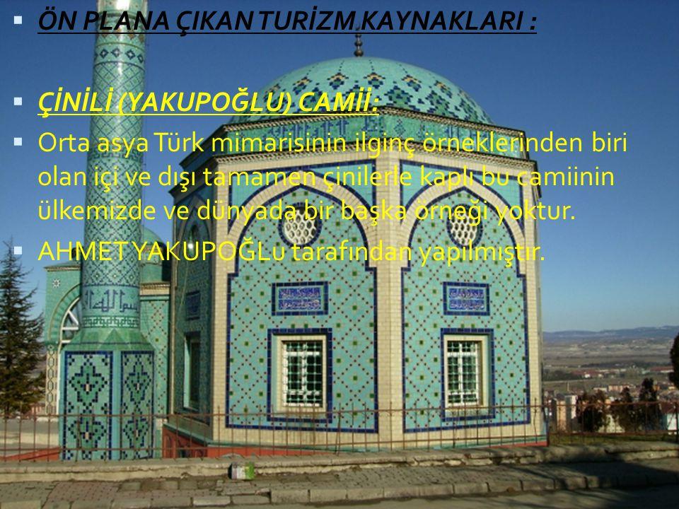  ÖN PLANA ÇIKAN TURİZM KAYNAKLARI :  ÇİNİLİ (YAKUPOĞLU) CAMİİ:  Orta asya Türk mimarisinin ilginç örneklerinden biri olan içi ve dışı tamamen çinil