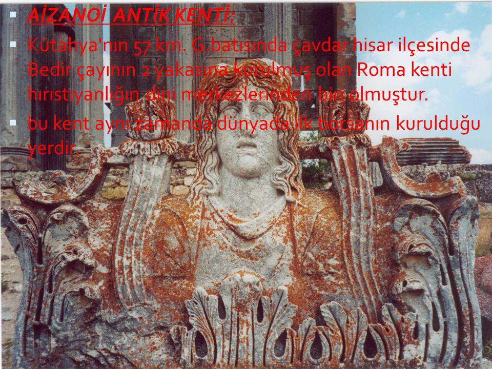  AİZANOİ ANTİK KENTİ:  Kütahya'nın 57 km. G.batısında çavdar hisar ilçesinde Bedir çayının 2 yakasına kurulmuş olan Roma kenti hırıstıyanlığın dini