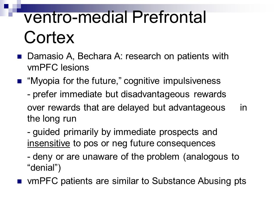 ventro-medial Prefrontal Cortex Damasio A, Bechara A: research on patients with vmPFC lesions Myopia for the future, cognitive impulsiveness - prefer immediate but disadvantageous rewards over rewards that are delayed but advantageous in the long run - guided primarily by immediate prospects and insensitive to pos or neg future consequences - deny or are unaware of the problem (analogous to denial ) vmPFC patients are similar to Substance Abusing pts