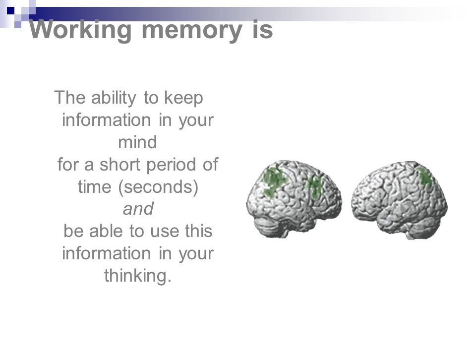 Working memory is The ability to keep information in your mind for a short period of time (seconds) and be able to use this information in your thinki