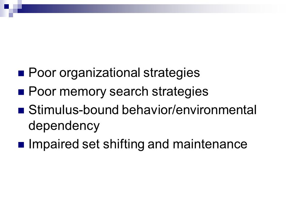 Poor organizational strategies Poor memory search strategies Stimulus-bound behavior/environmental dependency Impaired set shifting and maintenance