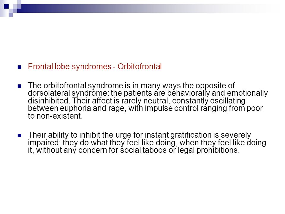 Frontal lobe syndromes - Orbitofrontal The orbitofrontal syndrome is in many ways the opposite of dorsolateral syndrome: the patients are behaviorally and emotionally disinhibited.