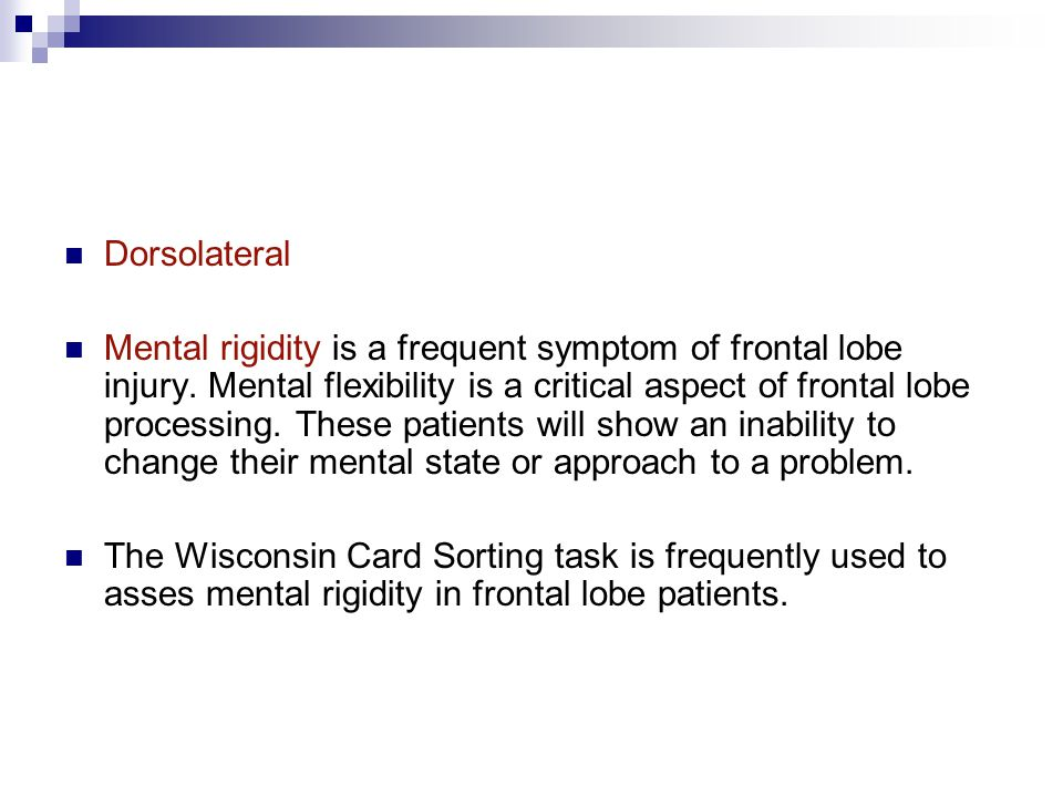 Dorsolateral Mental rigidity is a frequent symptom of frontal lobe injury. Mental flexibility is a critical aspect of frontal lobe processing. These p