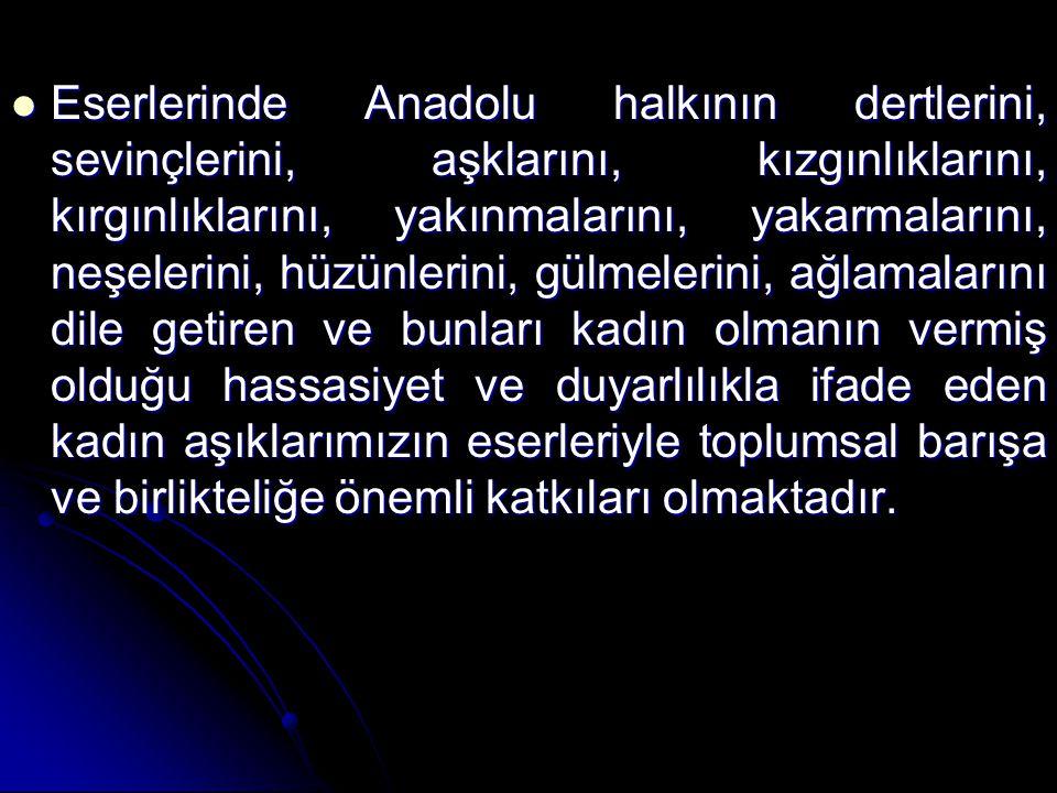 Eserlerinde Anadolu halkının dertlerini, sevinçlerini, aşklarını, kızgınlıklarını, kırgınlıklarını, yakınmalarını, yakarmalarını, neşelerini, hüzünler