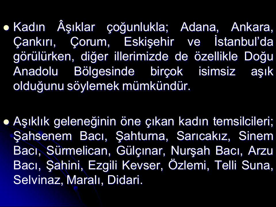 Kadın Âşıklar çoğunlukla; Adana, Ankara, Çankırı, Çorum, Eskişehir ve İstanbul'da görülürken, diğer illerimizde de özellikle Doğu Anadolu Bölgesinde b