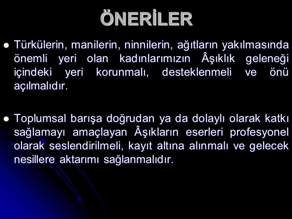 ÖNERİLER Türkülerin, manilerin, ninnilerin, ağıtların yakılmasında önemli yeri olan kadınlarımızın Âşıklık geleneği içindeki yeri korunmalı, desteklen
