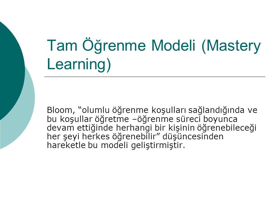 """Tam Öğrenme Modeli (Mastery Learning) Bloom, """"olumlu öğrenme koşulları sağlandığında ve bu koşullar öğretme –öğrenme süreci boyunca devam ettiğinde he"""