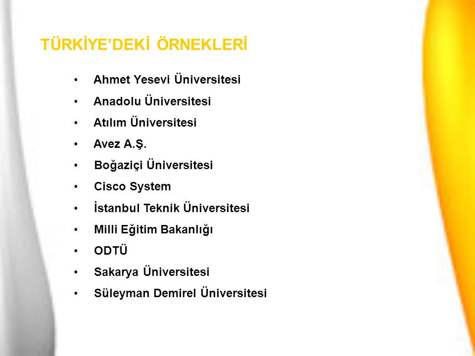 TÜRKİYE'DEKİ ÖRNEKLERİ Ahmet Yesevi Üniversitesi Anadolu Üniversitesi Atılım Üniversitesi Avez A.Ş. Boğaziçi Üniversitesi Cisco System İstanbul Teknik