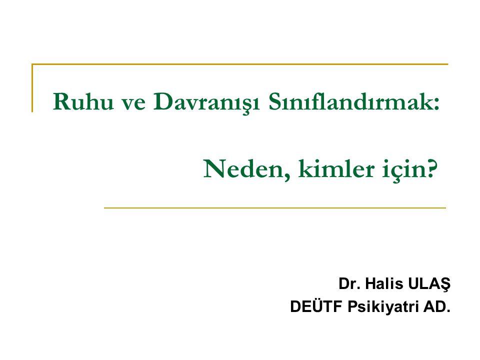 Ruhu ve Davranışı Sınıflandırmak : Neden, kimler için? Dr. Halis ULAŞ DEÜTF Psikiyatri AD.
