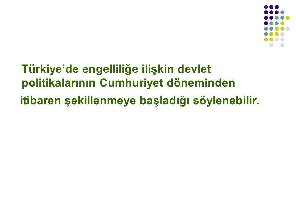 Türkiye'de engelliliğe ilişkin devlet politikalarının Cumhuriyet döneminden itibaren şekillenmeye başladığı söylenebilir.