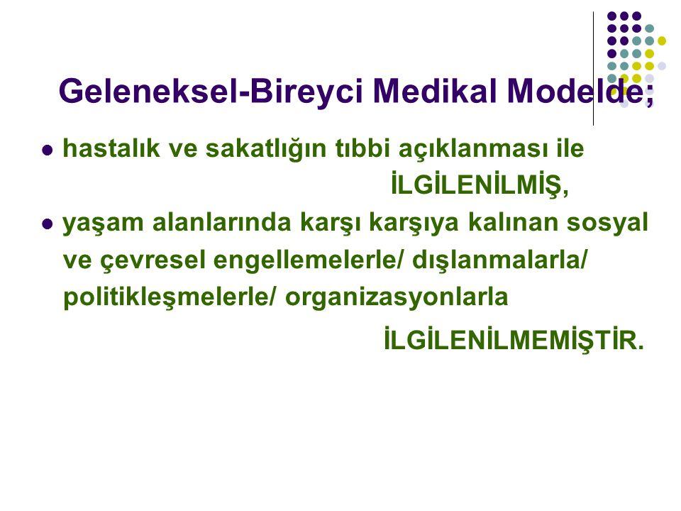 Geleneksel-Bireyci Medikal Modelde; hastalık ve sakatlığın tıbbi açıklanması ile İLGİLENİLMİŞ, yaşam alanlarında karşı karşıya kalınan sosyal ve çevre