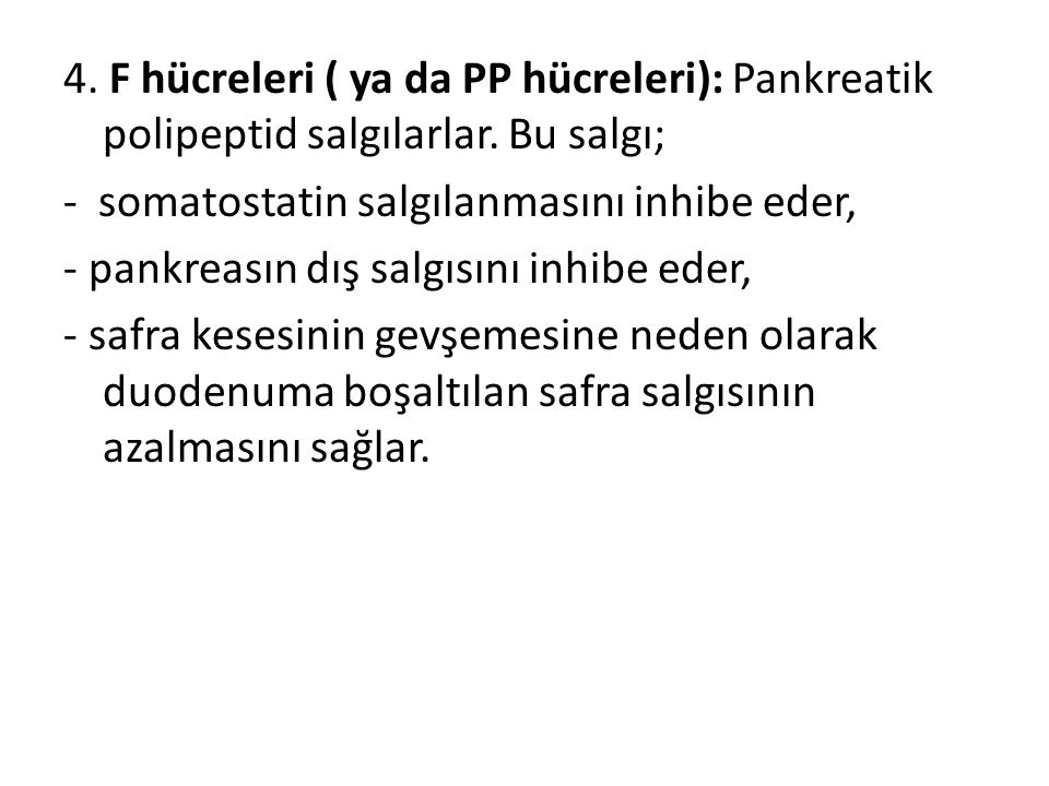 4. F hücreleri ( ya da PP hücreleri): Pankreatik polipeptid salgılarlar. Bu salgı; - somatostatin salgılanmasını inhibe eder, - pankreasın dış salgısı