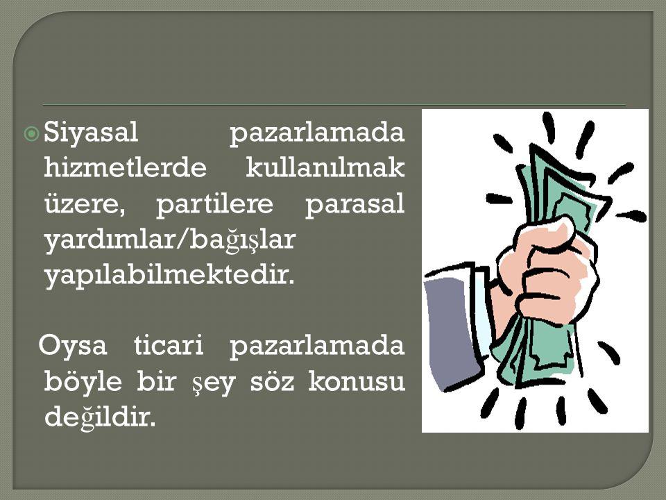  Siyasal pazarlamada hizmetlerde kullanılmak üzere, partilere parasal yardımlar/ba ğ ı ş lar yapılabilmektedir. Oysa ticari pazarlamada böyle bir ş e