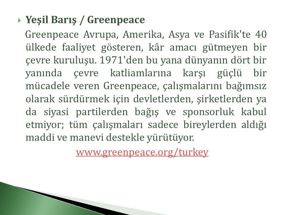  Yeşil Barış / Greenpeace Greenpeace Avrupa, Amerika, Asya ve Pasifik te 40 ülkede faaliyet gösteren, kâr amacı gütmeyen bir çevre kuruluşu.