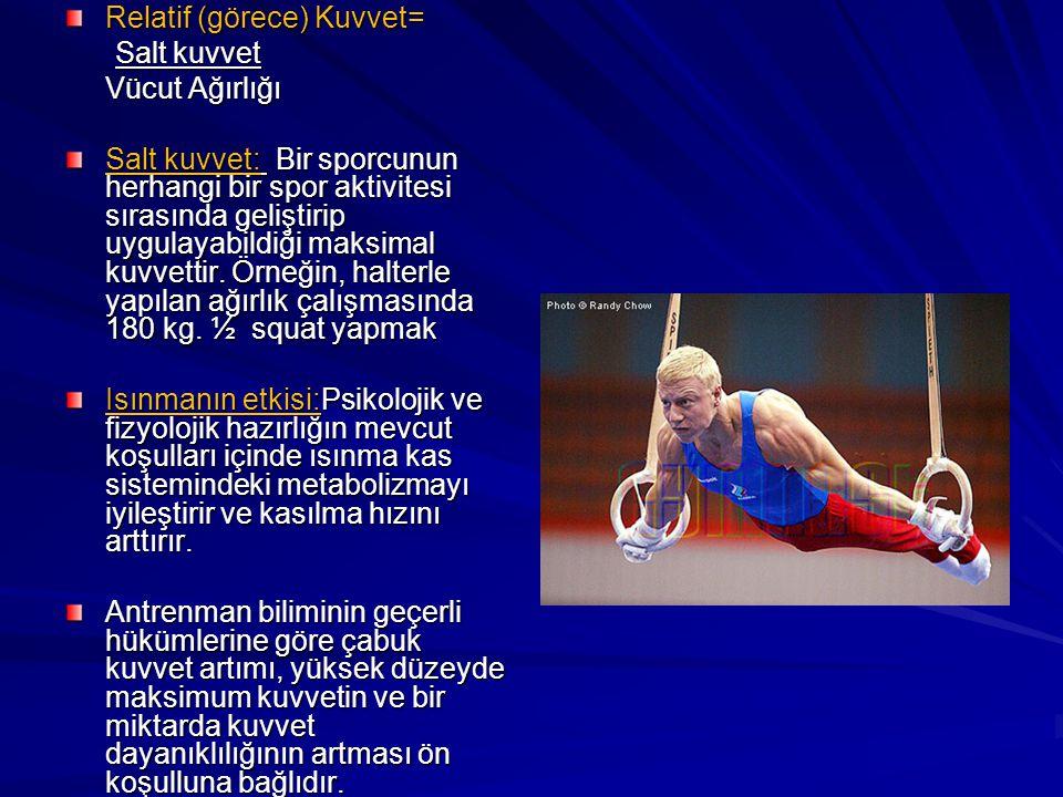 Relatif (görece) Kuvvet= Salt kuvvet Vücut Ağırlığı Salt kuvvet: B B B Bir sporcunun herhangi bir spor aktivitesi sırasında geliştirip uygulayabildiği maksimal kuvvettir.