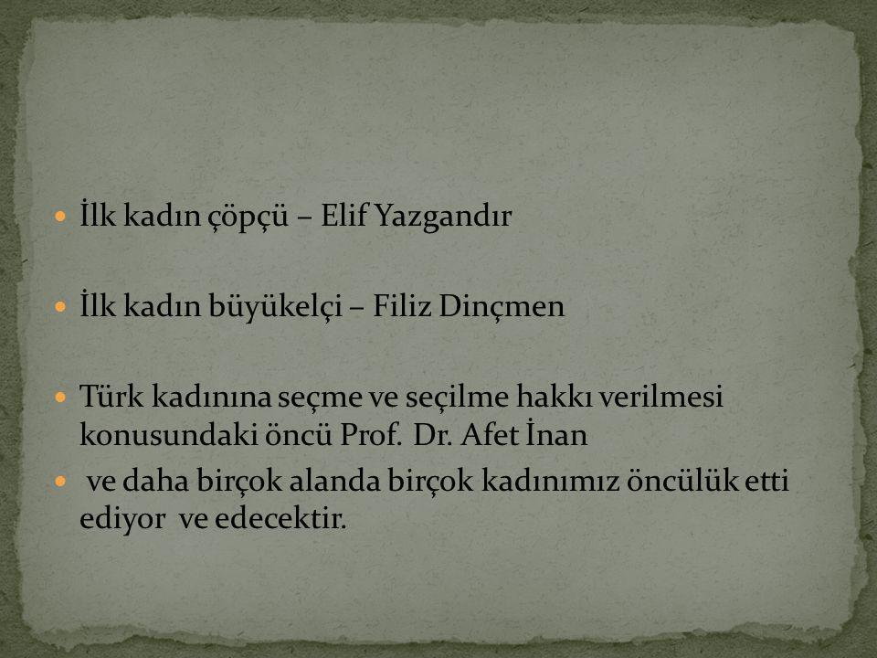 İlk kadın çöpçü – Elif Yazgandır İlk kadın büyükelçi – Filiz Dinçmen Türk kadınına seçme ve seçilme hakkı verilmesi konusundaki öncü Prof. Dr. Afet İn