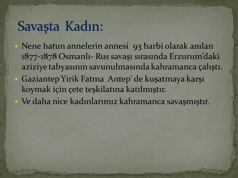 Kurtuluş Savaşından Sonra Mustafa Kemal Atatürk: Dünyada hiçbir milletin kadını ben Anadolu kadınından daha fazla çalıştım, milletimi kurtuluş ve zafere götürmekte Anadolu kadını kadar himmet gösterdim diyemez sözlerini ifade ederek Anadolu kadının kahramanlığını tüm dünyaya duyurmuştur.