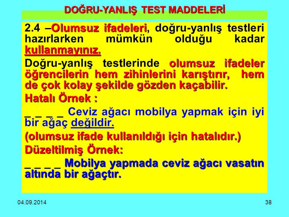 04.09.201438 DOĞRU-YANLIŞ TEST MADDELERİ Olumsuz ifadeleri kullanmayınız. 2.4 –Olumsuz ifadeleri, doğru-yanlış testleri hazırlarken mümkün olduğu kada