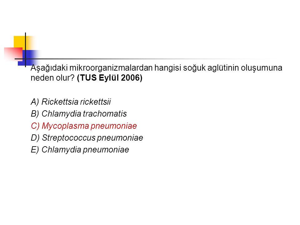 Aşağıdaki mikroorganizmalardan hangisi soğuk aglütinin oluşumuna neden olur? (TUS Eylül 2006) A) Rickettsia rickettsii B) Chlamydia trachomatis C) Myc