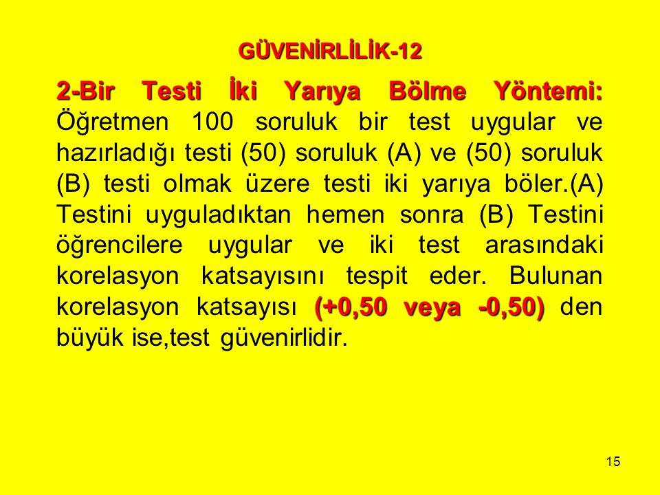 15 GÜVENİRLİLİK-12 2-Bir Testi İki Yarıya Bölme Yöntemi: (+0,50 veya -0,50) 2-Bir Testi İki Yarıya Bölme Yöntemi: Öğretmen 100 soruluk bir test uygula