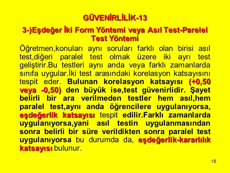 16 GÜVENİRLİLİK-13 3-)Eşdeğer İki Form Yöntemi veya Asıl Test-Parelel Test Yöntemi (+0,50 veya -0,50) eşdeğerlik katsayısı eşdeğerlik-kararlılık katsa