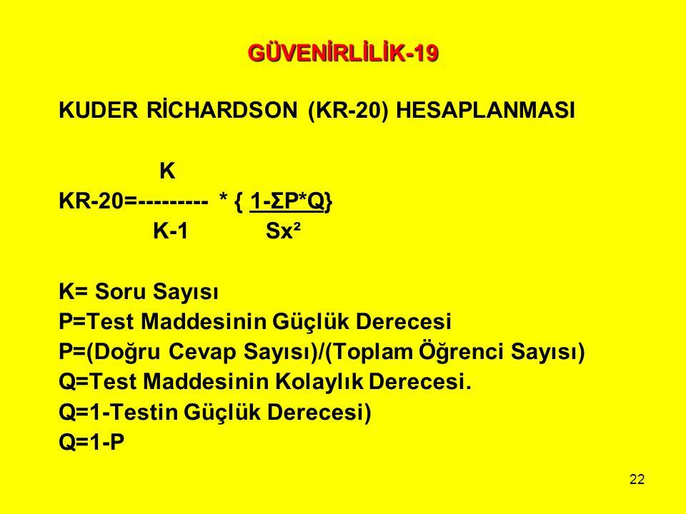 22 GÜVENİRLİLİK-19 KUDER RİCHARDSON (KR-20) HESAPLANMASI K KR-20=--------- * { 1-ΣP*Q} K-1 Sx² K= Soru Sayısı P=Test Maddesinin Güçlük Derecesi P=(Doğ