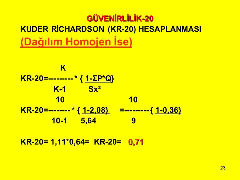23 GÜVENİRLİLİK-20 KUDER RİCHARDSON (KR-20) HESAPLANMASI (Dağılım Homojen İse) K KR-20=--------- * { 1-ΣP*Q} K-1 Sx² 10 10 KR-20=-------- * { 1-2,08}
