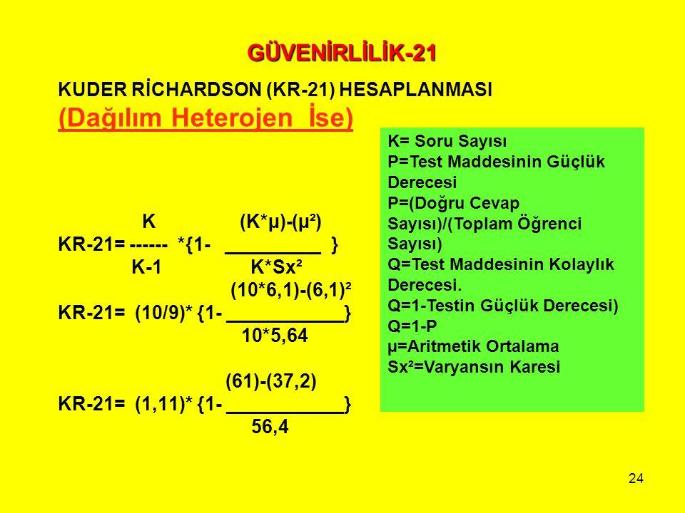 24 GÜVENİRLİLİK-21 KUDER RİCHARDSON (KR-21) HESAPLANMASI (Dağılım Heterojen İse) K (K*µ)-(µ²) KR-21= ------ *{1- _________ } K-1 K*Sx² (10*6,1)-(6,1)²
